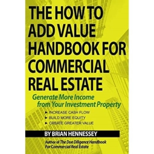 How To Add Value Handbook For Commercial Real Estate: Generate More Income From Your Investment Property  By Brian Hennessey