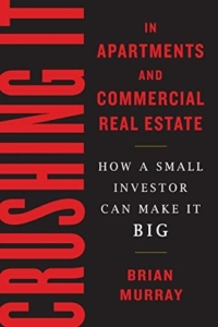 Crushing It in Apartments And Commercial Real Estate: How A Small Investor Can Make It Big  By Brian Murray