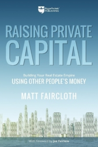 Raising Private Capital: Building Your Real Estate Empire Using Other People's Money  By Matt Faircloth