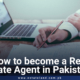 How to become a real estate agent in Pakistan