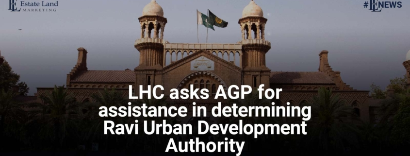 Lahore High Court (LHC) asks AGP for assistance in determining Ravi Urban Development Authority
