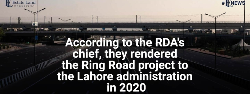 According to the RDA chief, they rendered the Ring Road project to the Lahore administration in 2020