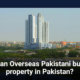 Can Overseas Pakistani buy property in Pakistan a complete guidelines