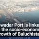 Gwadar Port is linked to the socio-economic growth of Baluchistan