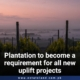 Plantation to become a requirement for all new uplift projects