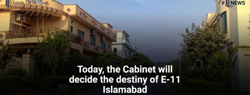 Today, the Cabinet will decide the destiny of E-11 Islamabad