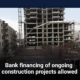 Bank financing of ongoing construction projects allowed