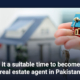 Is it a suitable time to become a real estate agent in Pakistan