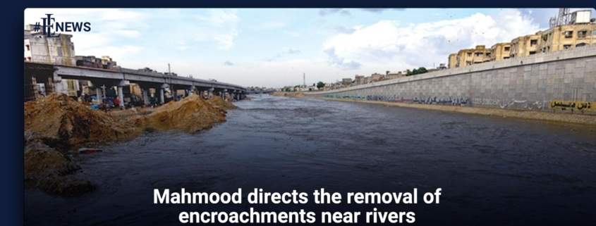 Mahmood directs the removal of encroachments near rivers